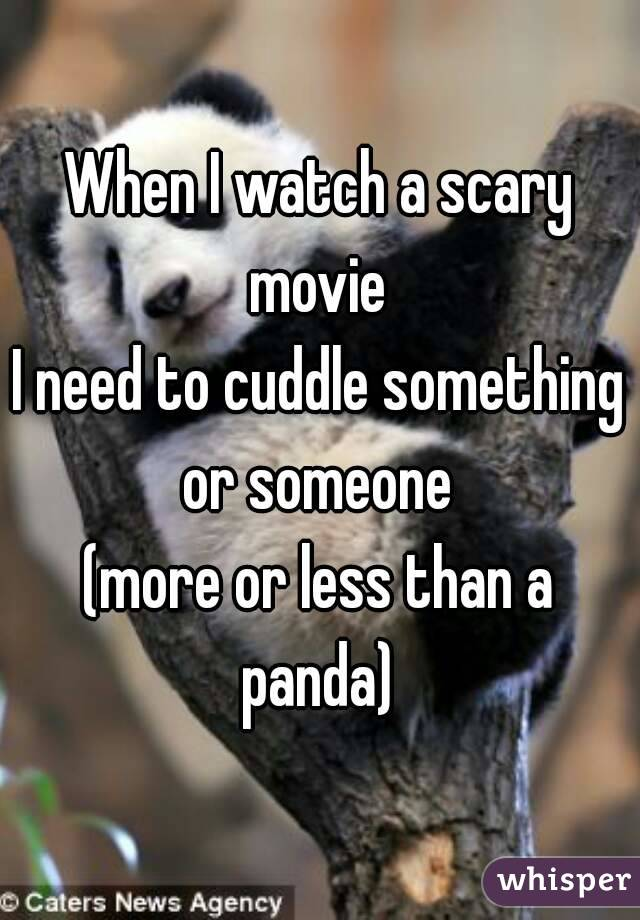 When I watch a scary movie  I need to cuddle something or someone  (more or less than a panda)