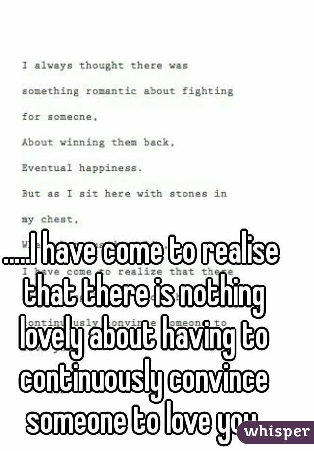 .....I have come to realise that there is nothing lovely about having to continuously convince someone to love you.