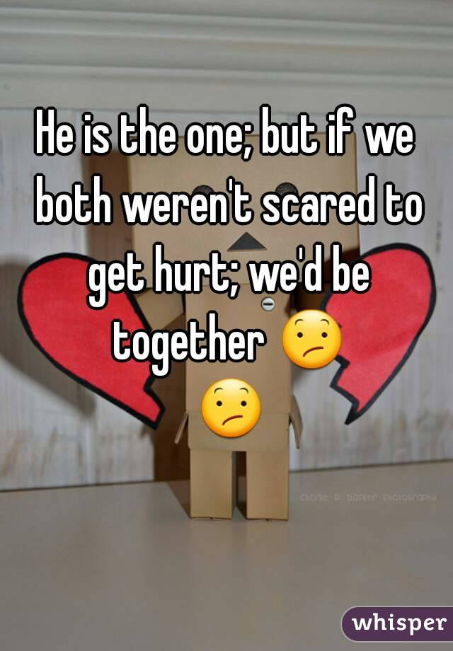 He is the one; but if we both weren't scared to get hurt; we'd be together 😕 😕