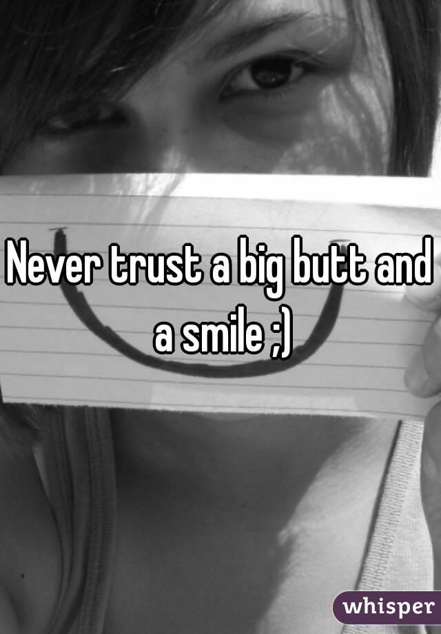 Never trust a big butt and a smile ;)