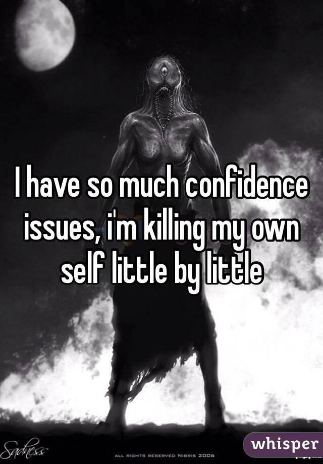 I have so much confidence issues, i'm killing my own self little by little