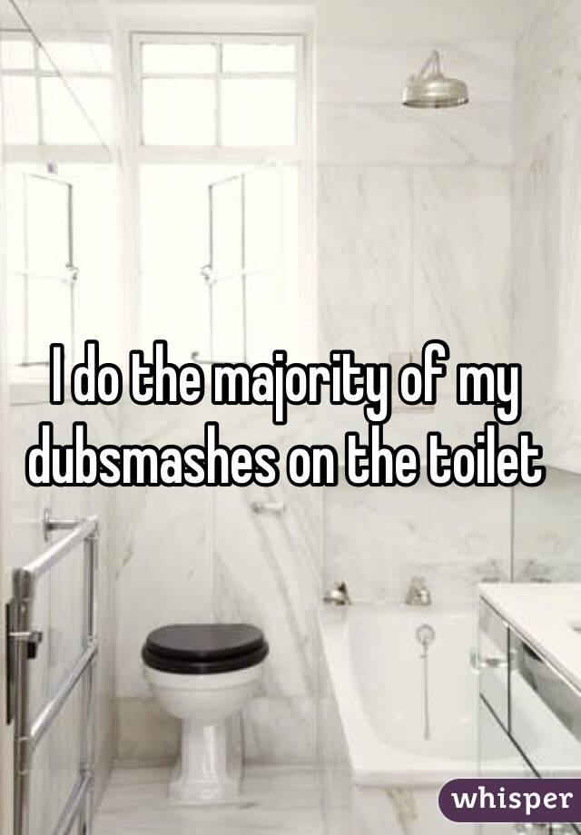 I do the majority of my dubsmashes on the toilet