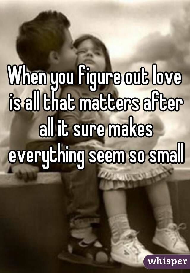 When you figure out love is all that matters after all it sure makes everything seem so small