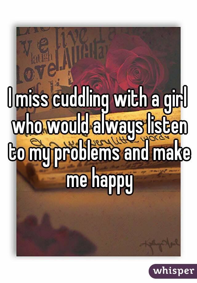 I miss cuddling with a girl who would always listen to my problems and make me happy