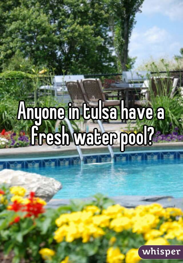 Anyone in tulsa have a fresh water pool?