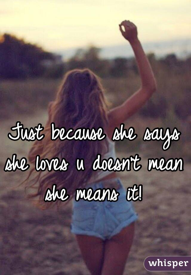Just because she says she loves u doesn't mean she means it!