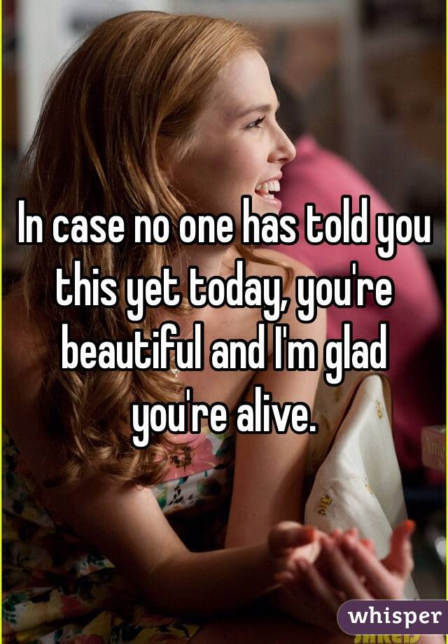 In case no one has told you this yet today, you're beautiful and I'm glad you're alive.