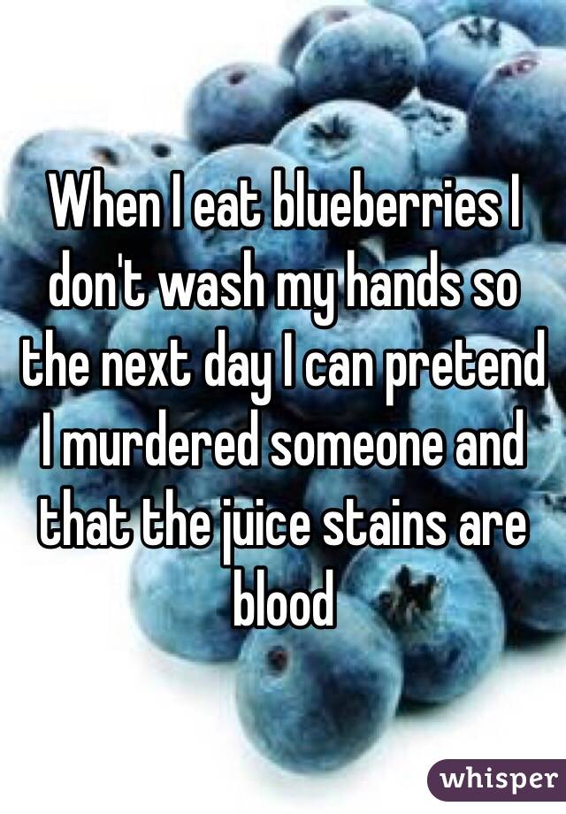 When I eat blueberries I don't wash my hands so the next day I can pretend I murdered someone and that the juice stains are blood