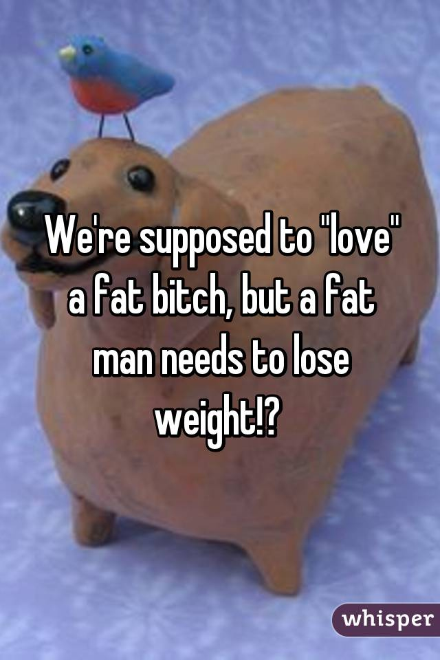 "We're supposed to ""love"" a fat bitch, but a fat man needs to lose weight!?"