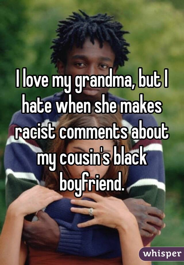 I love my grandma, but I hate when she makes racist comments about my cousin's black boyfriend.
