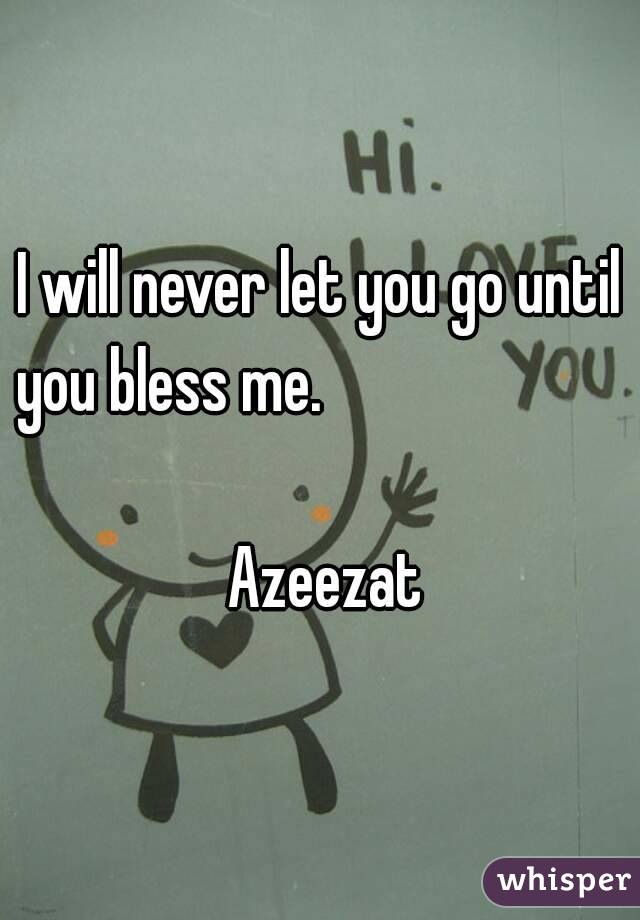 I will never let you go until you bless me.                                                                         Azeezat