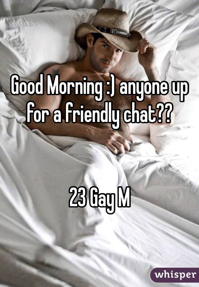 Good Morning :) anyone up for a friendly chat??   23 Gay M