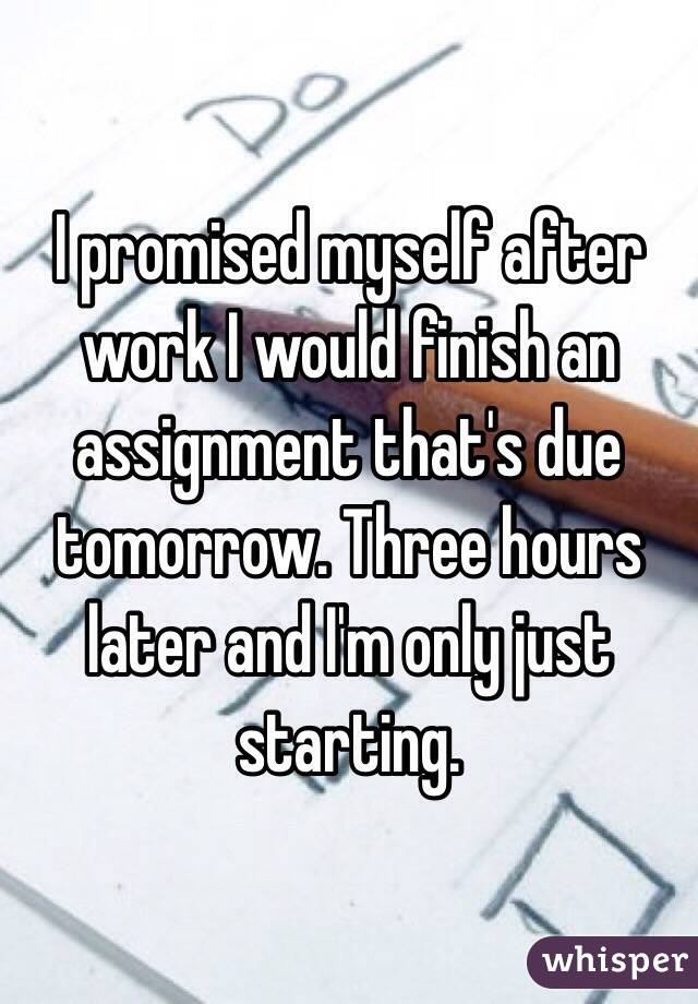 I promised myself after work I would finish an assignment that's due tomorrow. Three hours later and I'm only just starting.