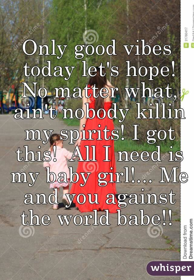 Only good vibes today let's hope! No matter what, ain't nobody killin my spirits! I got this!  All I need is my baby girl!... Me and you against the world babe!!
