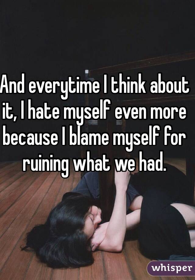 And everytime I think about it, I hate myself even more because I blame myself for ruining what we had.