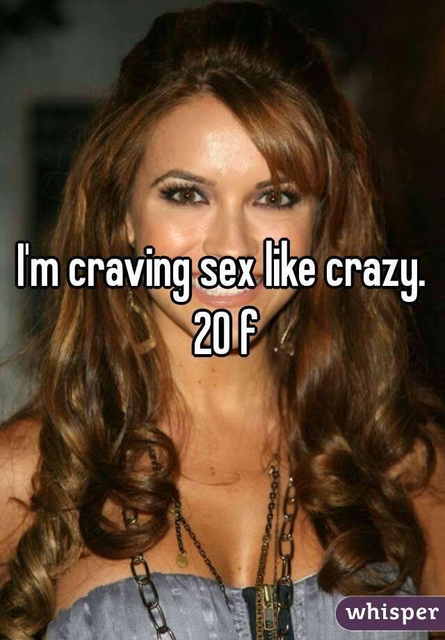 I'm craving sex like crazy. 20 f
