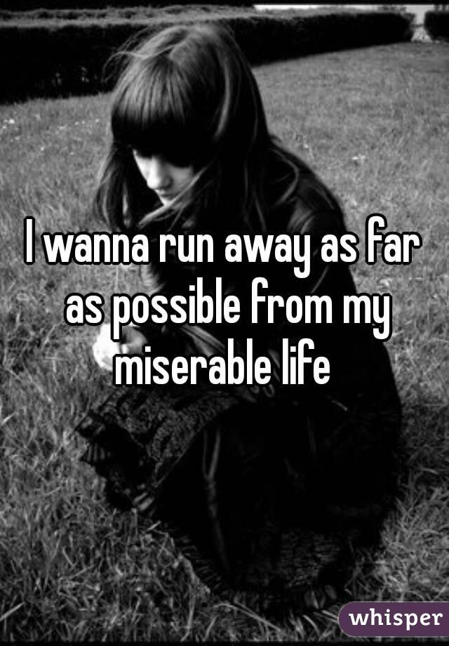 I wanna run away as far as possible from my miserable life