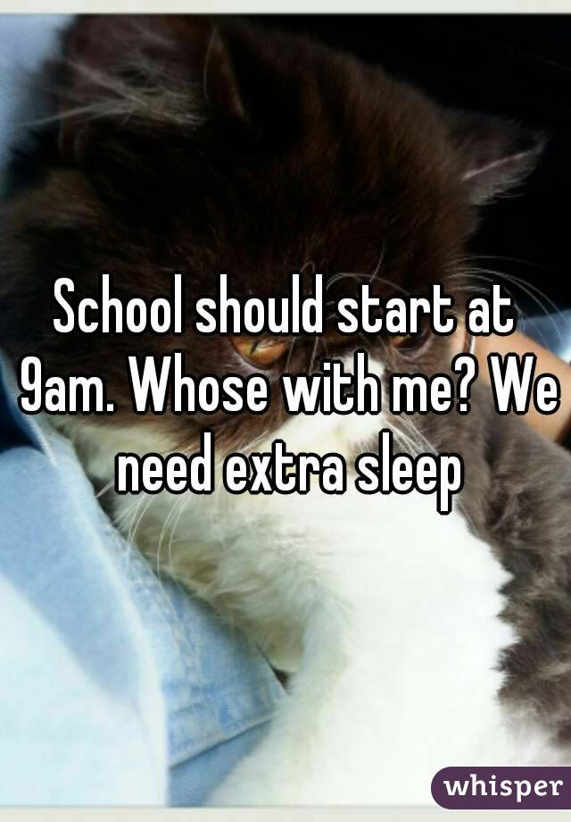 School should start at 9am. Whose with me? We need extra sleep