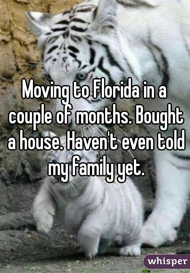 Moving to Florida in a couple of months. Bought a house. Haven't even told my family yet.