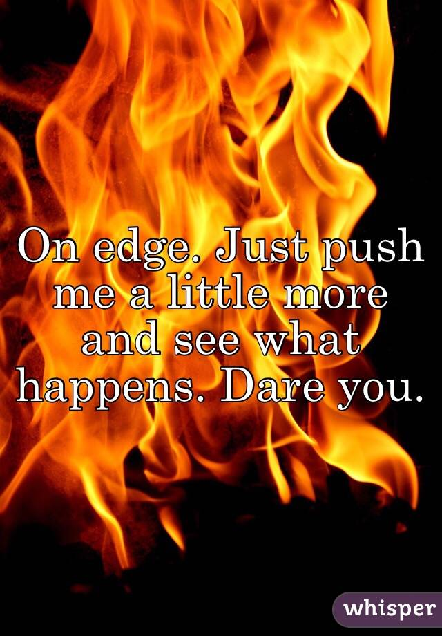On edge. Just push me a little more and see what happens. Dare you.