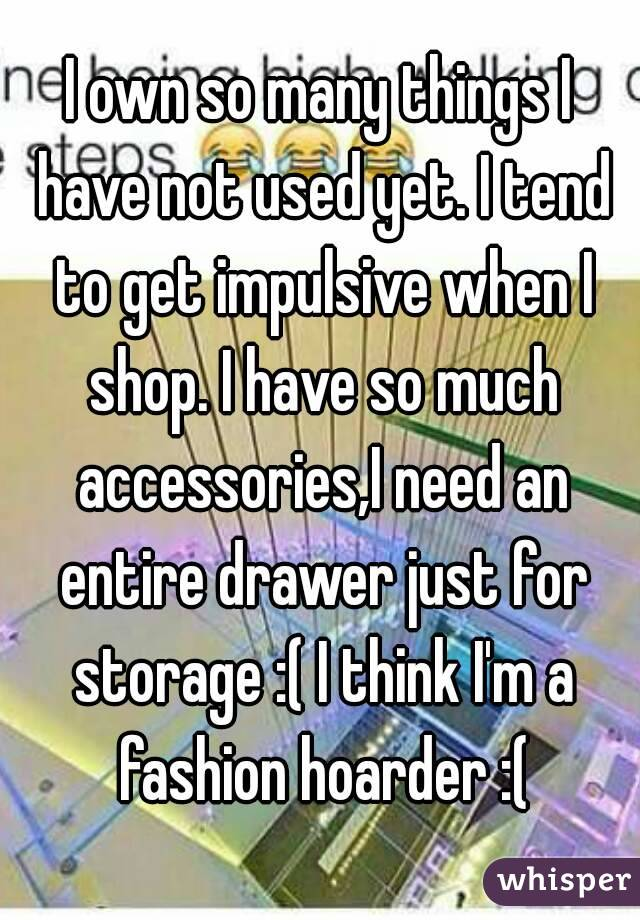 I own so many things I have not used yet. I tend to get impulsive when I shop. I have so much accessories,I need an entire drawer just for storage :( I think I'm a fashion hoarder :(