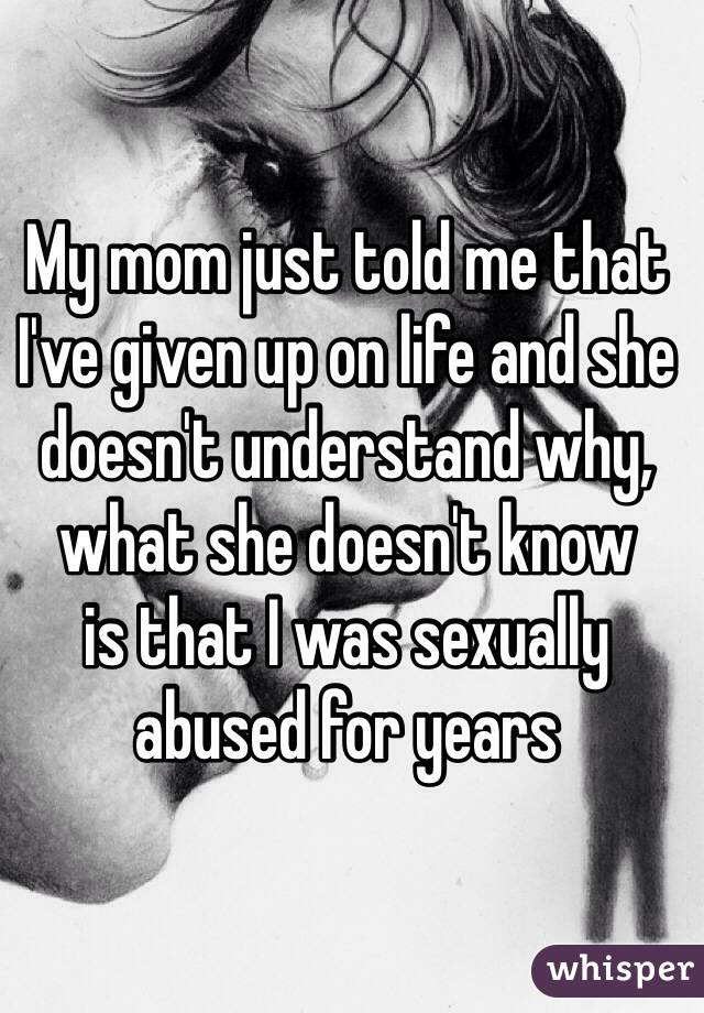 My mom just told me that I've given up on life and she doesn't understand why, what she doesn't know  is that I was sexually abused for years