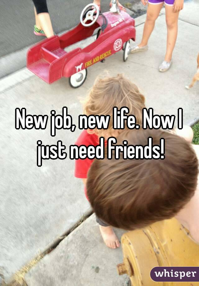 New job, new life. Now I just need friends!