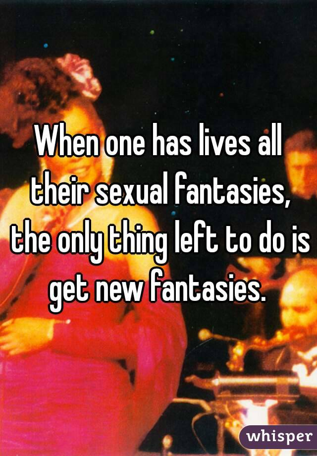 When one has lives all their sexual fantasies, the only thing left to do is get new fantasies.