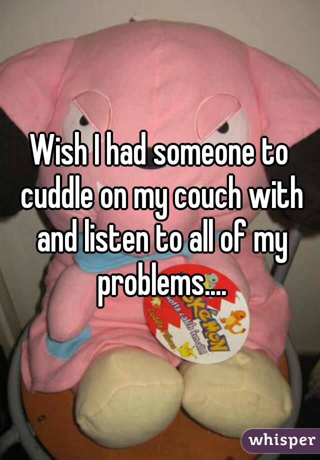 Wish I had someone to cuddle on my couch with and listen to all of my problems....
