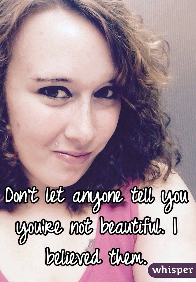 Don't let anyone tell you you're not beautiful. I believed them.