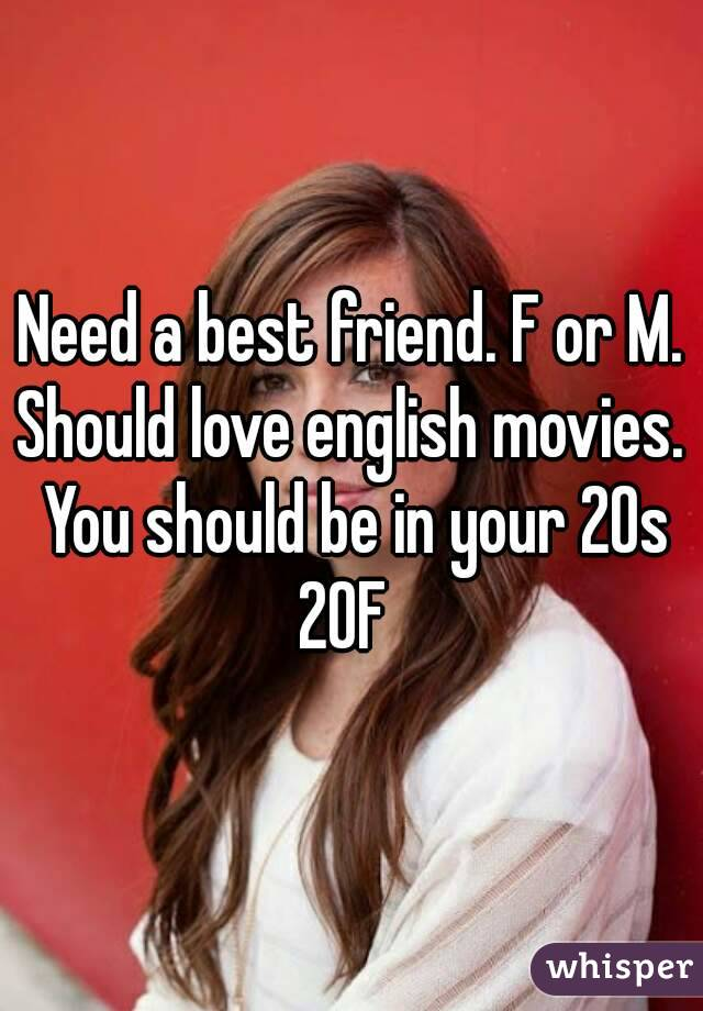 Need a best friend. F or M. Should love english movies. You should be in your 20s 20F