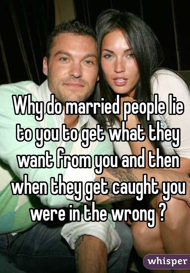 Why do married people lie to you to get what they want from you and then when they get caught you were in the wrong ?