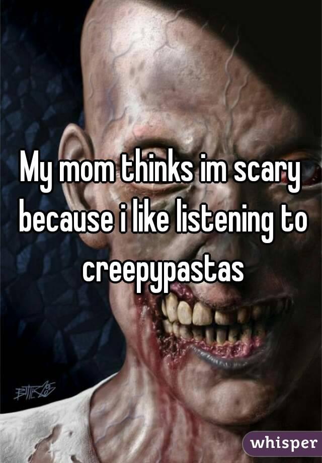 My mom thinks im scary because i like listening to creepypastas