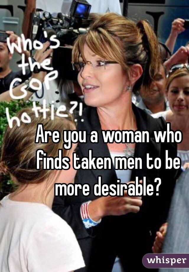 Are you a woman who finds taken men to be more desirable?