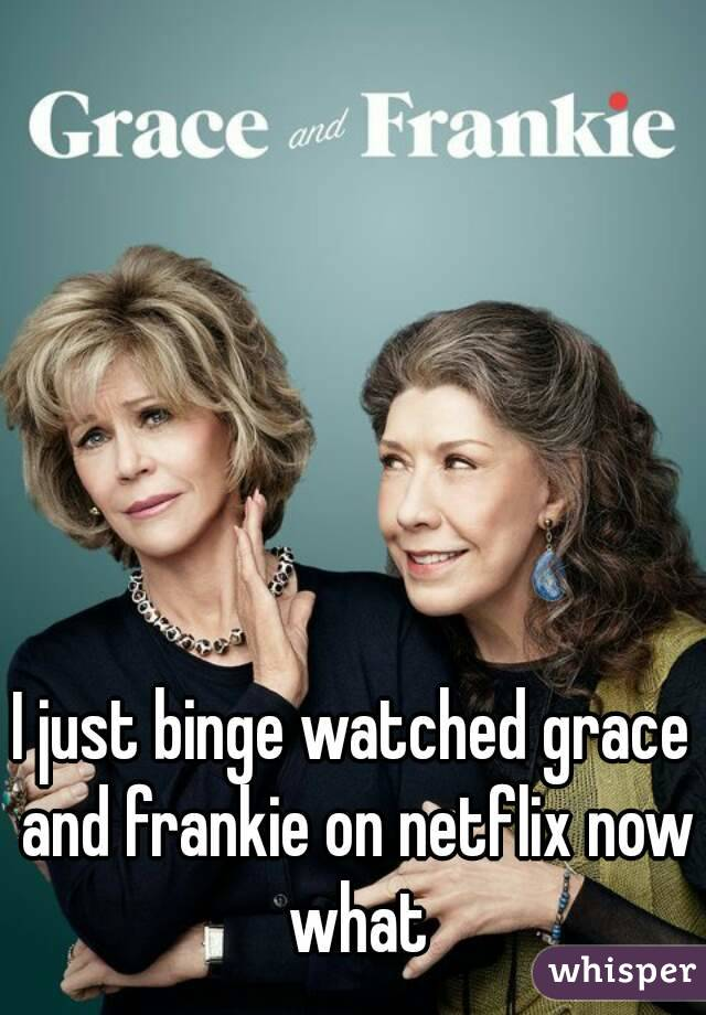 I just binge watched grace and frankie on netflix now what