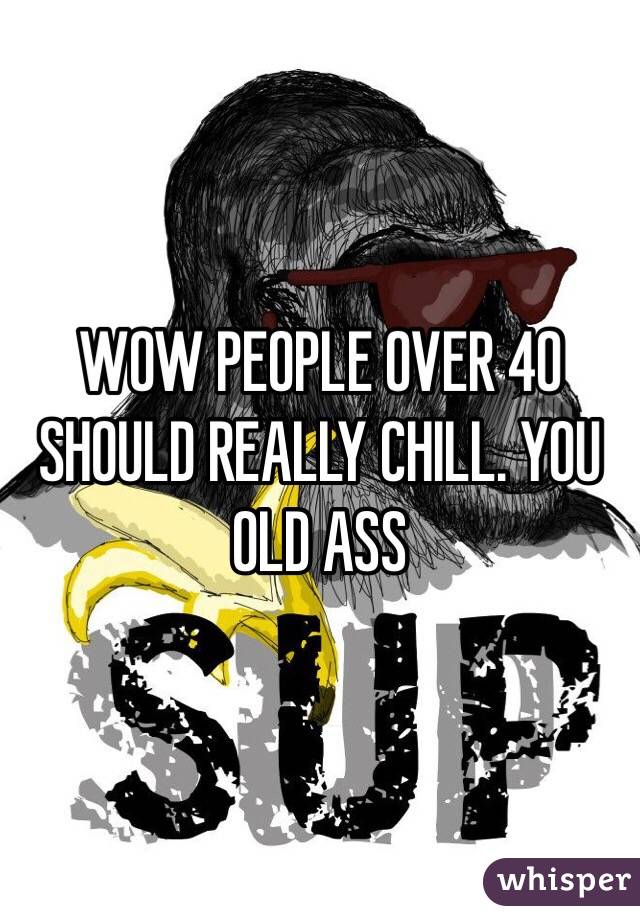WOW PEOPLE OVER 40 SHOULD REALLY CHILL. YOU OLD ASS