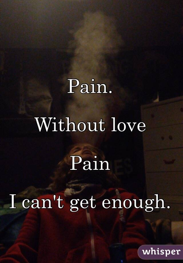 Pain.  Without love  Pain  I can't get enough.