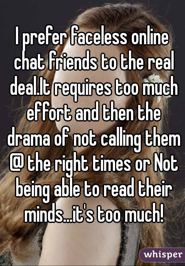 I prefer faceless online chat friends to the real deal.It requires too much effort and then the drama of not calling them @ the right times or Not being able to read their minds...it's too much!