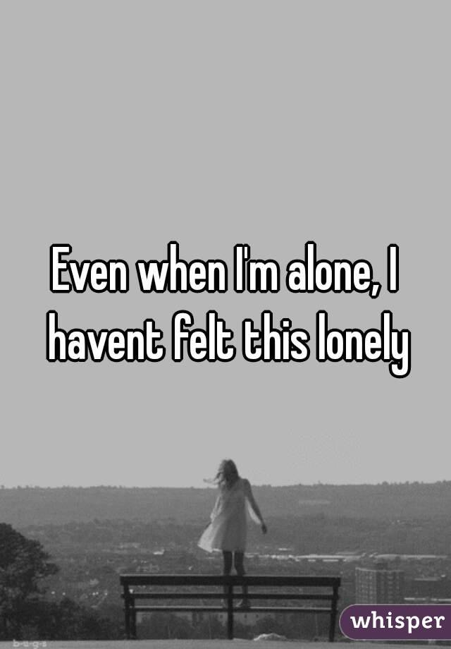 Even when I'm alone, I havent felt this lonely