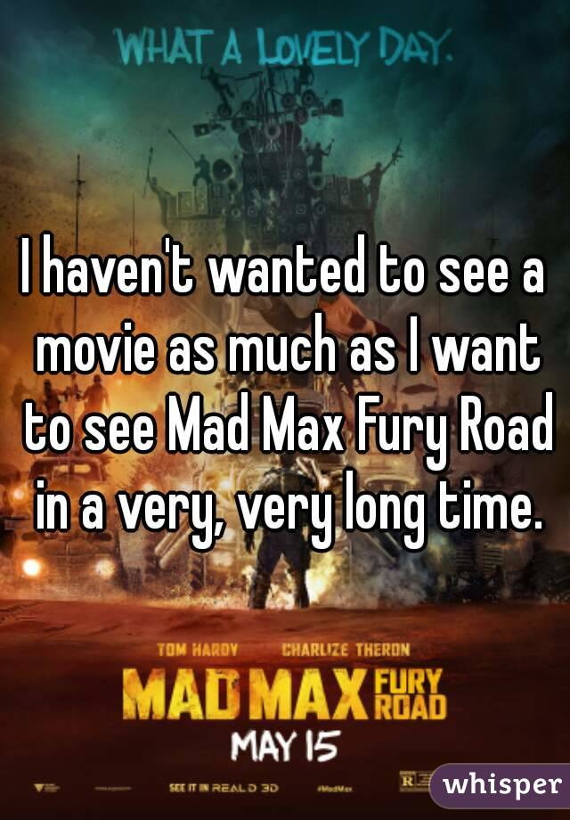 I haven't wanted to see a movie as much as I want to see Mad Max Fury Road in a very, very long time.
