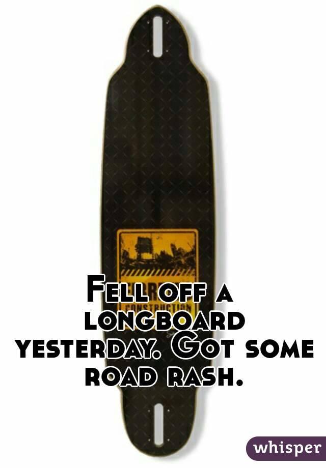 Fell off a longboard yesterday. Got some road rash.