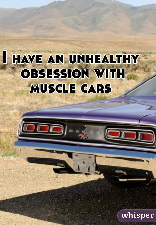 I have an unhealthy obsession with muscle cars