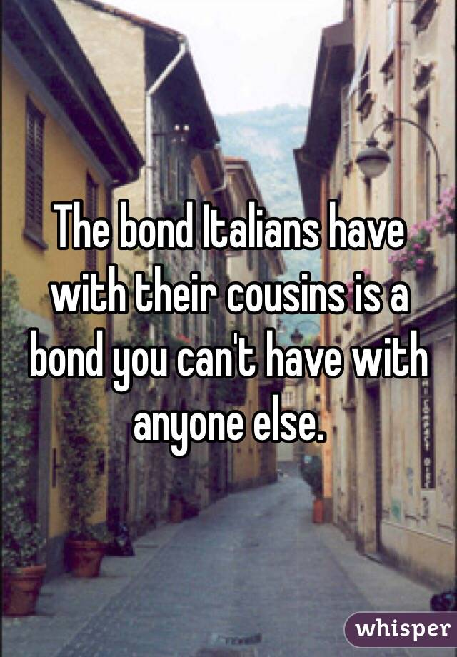 The bond Italians have with their cousins is a bond you can't have with anyone else.