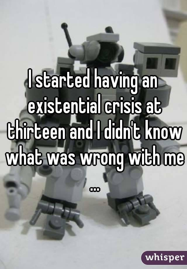 I started having an existential crisis at thirteen and I didn't know what was wrong with me ...
