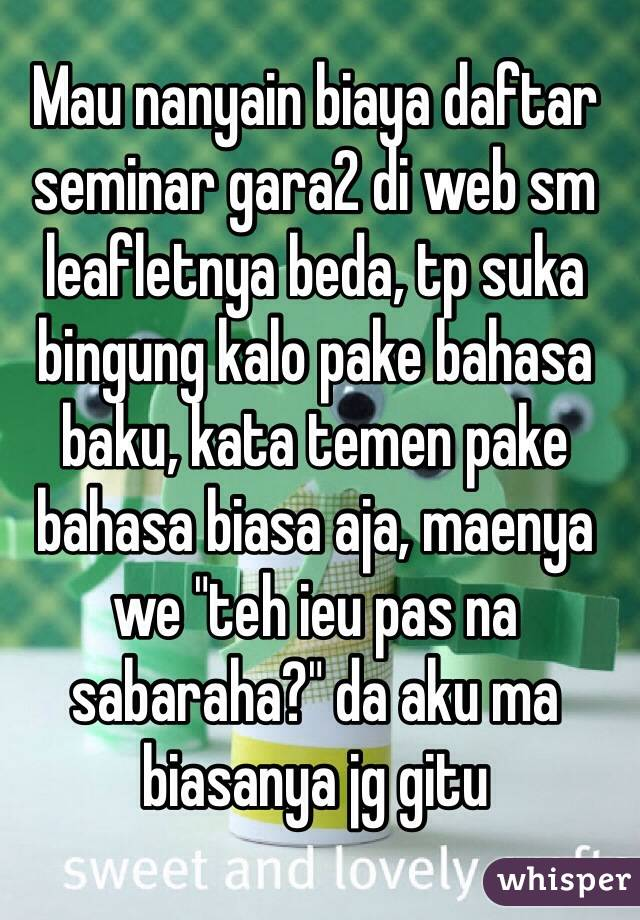 "Mau nanyain biaya daftar seminar gara2 di web sm leafletnya beda, tp suka bingung kalo pake bahasa baku, kata temen pake bahasa biasa aja, maenya we ""teh ieu pas na sabaraha?"" da aku ma biasanya jg gitu"