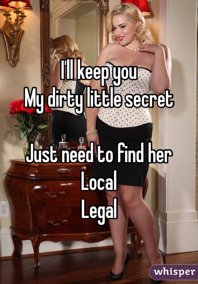 I'll keep you My dirty little secret  Just need to find her Local Legal