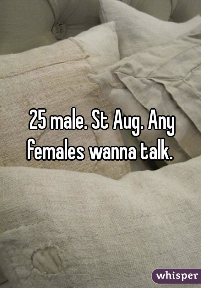 25 male. St Aug. Any females wanna talk.