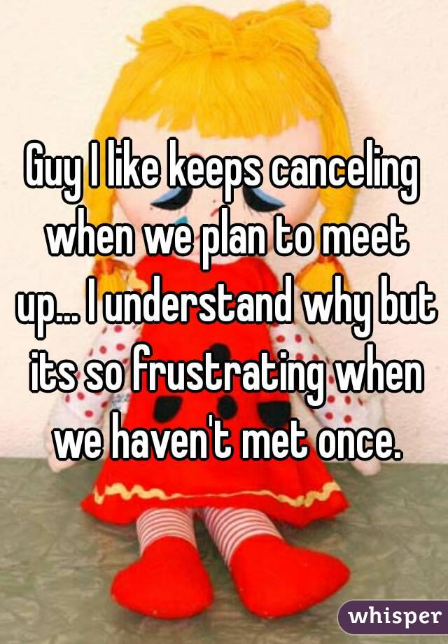 Guy I like keeps canceling when we plan to meet up... I understand why but its so frustrating when we haven't met once.