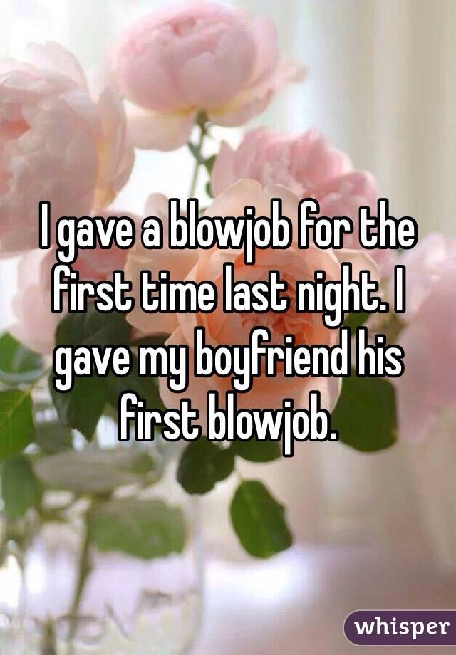 I gave a blowjob for the first time last night. I gave my boyfriend his first blowjob.