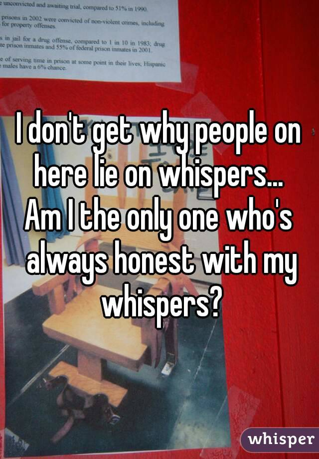 I don't get why people on here lie on whispers...  Am I the only one who's always honest with my whispers?